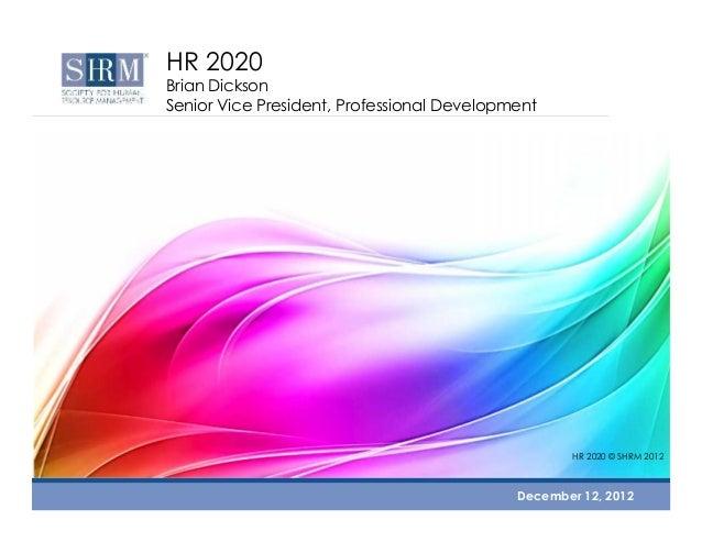 HR 2020  Brian Dickson Senior Vice President, Professional Development  HR 2020 © SHRM 2012  December 12, 2012