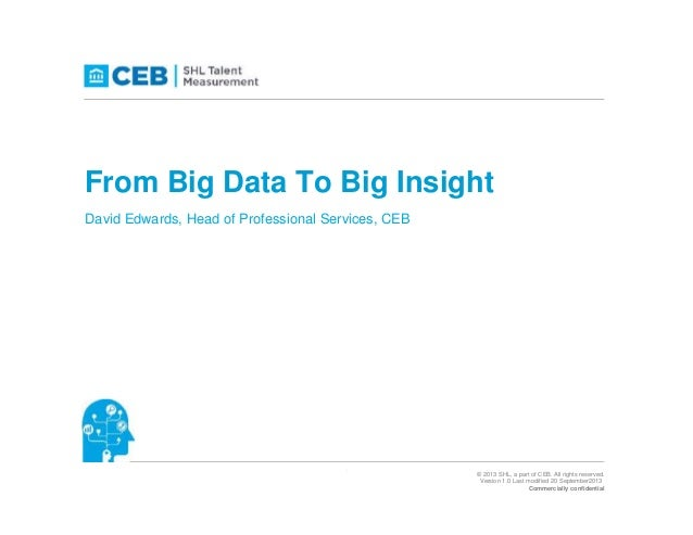 From Big Data To Big Insight David Edwards, Head of Professional Services, CEB  1  © 2013 SHL, a part of CEB. All rights r...