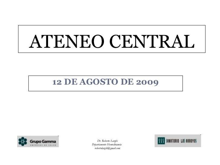 12 DE AGOSTO DE 2009 ATENEO CENTRAL Dr. Roberto Larghi Departamento Hemodinamia  [email_address]