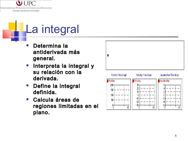 La integral         Determina la antiderivada más general. Interpreta la integral y su relación con la derivada. Defin...