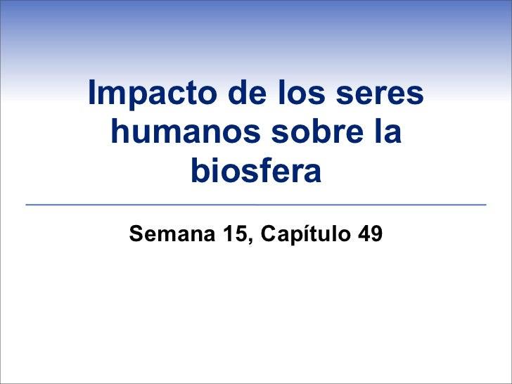Impacto de los seres humanos sobre la     biosfera  Semana 15, Capítulo 49