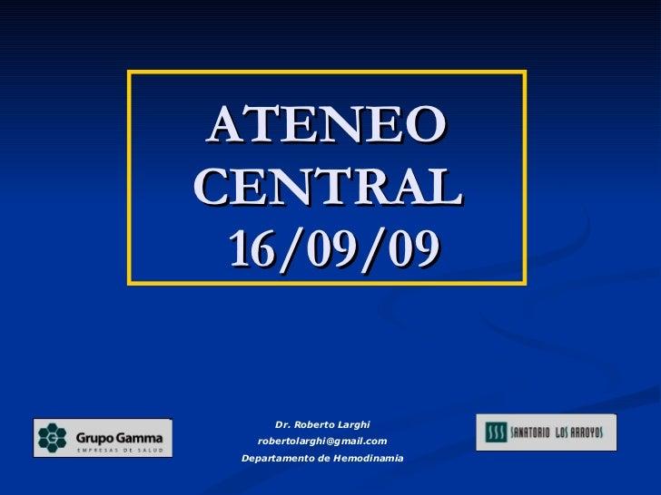 ATENEO CENTRAL  16/09/09 Dr. Roberto Larghi [email_address] Departamento de Hemodinamia