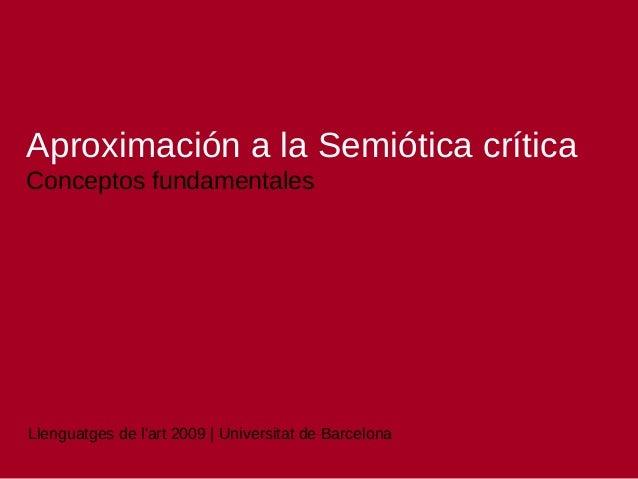Aproximació n a la Semió tica crítica Conceptos fundamentales  Llenguatges de l'art 2009   Universitat de Barcelona