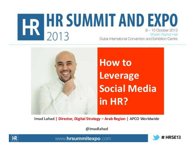 How to Leverage Social Media in HR? Imad Lahad | Director, Digital Strategy – Arab Region | APCO Worldwide @imadlahad