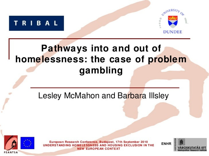 Pathways into and out ofhomelessness: the case of problem           gambling    Lesley McMahon and Barbara Illsley        ...