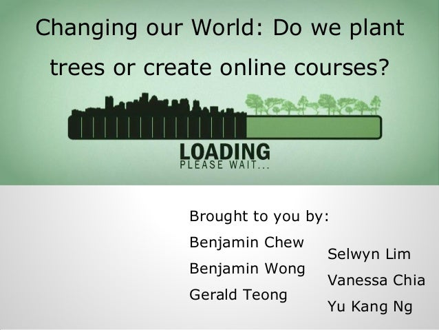 Changing our World: Do we plant trees or create online courses?  Brought to you by: Benjamin Chew Benjamin Wong Gerald Teo...