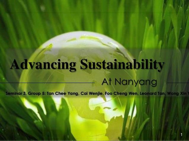 Advancing Sustainability At Nanyang  Seminar 3, Group 5: Tan Chee Yang, Cai Wenjie, Foo Cheng Wen, Leonard Tan, Wong Xin Y...