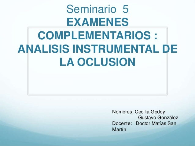 Seminario 5 EXAMENES COMPLEMENTARIOS : ANALISIS INSTRUMENTAL DE LA OCLUSION Nombres: Cecilia Godoy Gustavo González Docent...