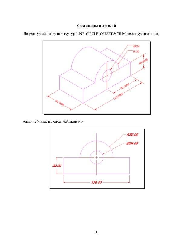 Семинарын ажил 6Доорхи зургийг зааврын дагуу зур. LINE, CIRCLE, OFFSET & TRIM командуудыг ашигла.Алхам 1. Урдаас нь харсан...