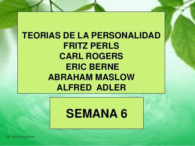 TEORIAS  DE LA PERSONALIDAD - FRITZ PERLS -CARL ROGERS - ERIC BERNE - ABRAHAM MASLOW POR FANNY JEM WONG- SEMANA 6