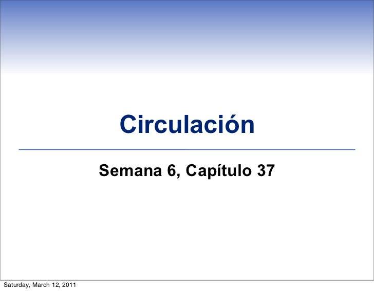 Circulación                           Semana 6, Capítulo 37Saturday, March 12, 2011