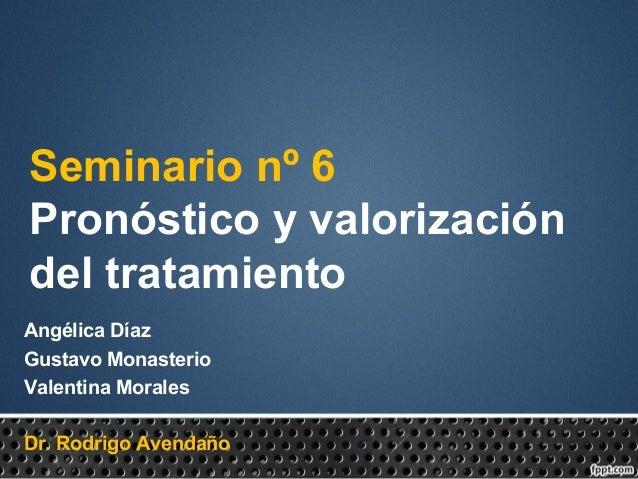 Seminario nº 6 Pronóstico y valorización del tratamiento Angélica Díaz Gustavo Monasterio Valentina Morales Dr. Rodrigo Av...