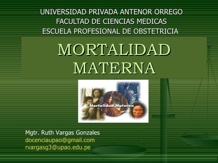 MORTALIDAD MATERNA UNIVERSIDAD PRIVADA ANTENOR ORREGO FACULTAD DE CIENCIAS MEDICAS ESCUELA PROFESIONAL DE OBSTETRICIA  Mgt...