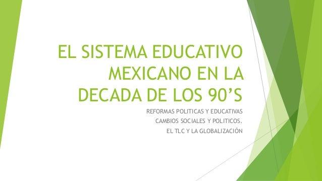EL SISTEMA EDUCATIVO MEXICANO EN LA DECADA DE LOS 90'S REFORMAS POLITICAS Y EDUCATIVAS CAMBIOS SOCIALES Y POLITICOS. EL TL...