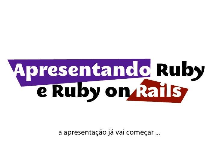 Apresentando Ruby  e Ruby on Rails   a apresentação já vai começar ...