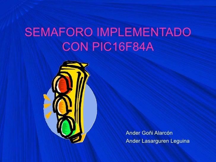 SEMAFORO IMPLEMENTADO    CON PIC16F84A            Ander Goñi Alarcón            Ander Lasarguren Leguina