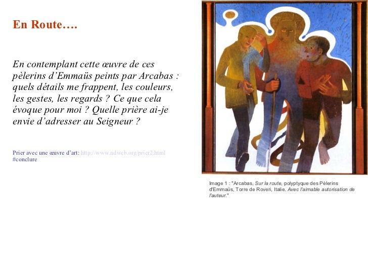 En Route…. En contemplant cette œuvre de ces pèlerins d'Emmaüs peints par Arcabas: quels détails me frappent, les couleur...
