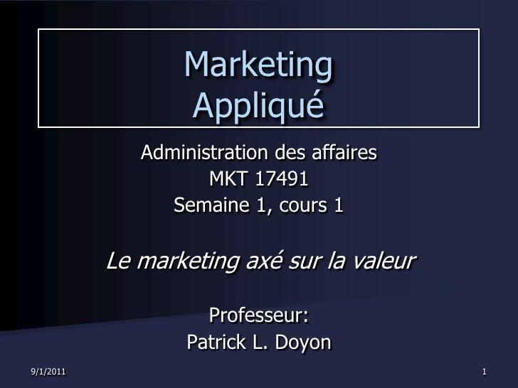 8/30/2011<br />1<br />Marketing Appliqué<br />Administration des affaires<br />MKT 17491<br />Semaine 1, cours 1<br />Le m...