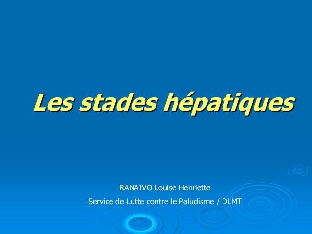 Les stades hépatiques            RANAIVO Louise Henriette    Service de Lutte contre le Paludisme / DLMT