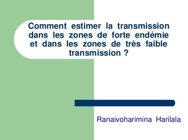 Comment estimer la transmissiondans les zones de forte endémieet dans les zones de très faible         transmission ?     ...