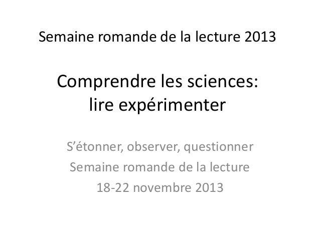 Semaine romande de la lecture 2013 Comprendre les sciences: lire expérimenter S'étonner, observer, questionner Semaine rom...
