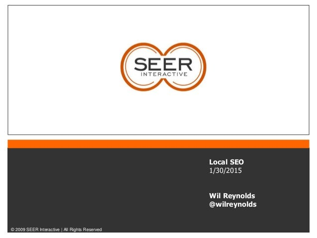 © 2009 SEER Interactive | All Rights Reserved Local SEO 1/30/2015 Wil Reynolds @wilreynolds