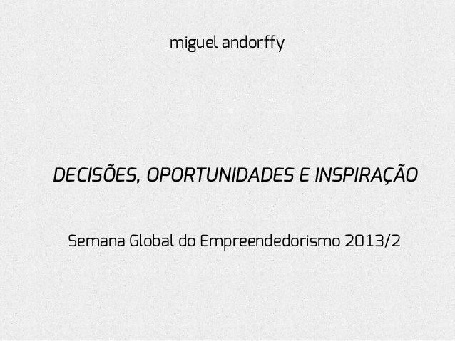 miguel andorffy  DECISÕES, OPORTUNIDADES E INSPIRAÇÃO Semana Global do Empreendedorismo 2013/2