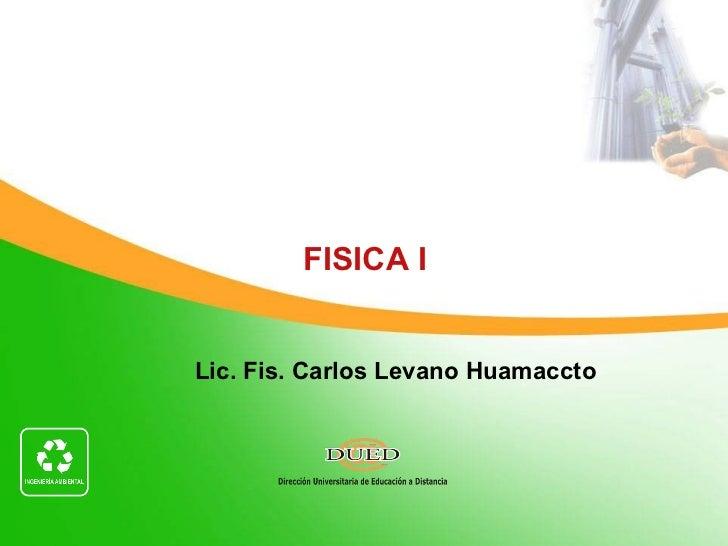 Lic. Fis. Carlos Levano Huamaccto CICLO 2011-I  Módulo: Unidad: 2  Semana: 2   FISICA I