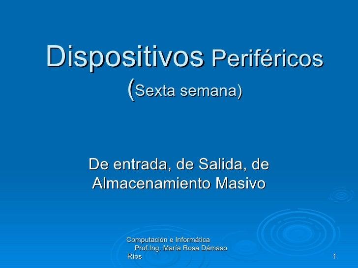 Dispositivos  Periféricos ( Sexta semana) De entrada, de Salida, de Almacenamiento Masivo Computación e Informática  Prof....