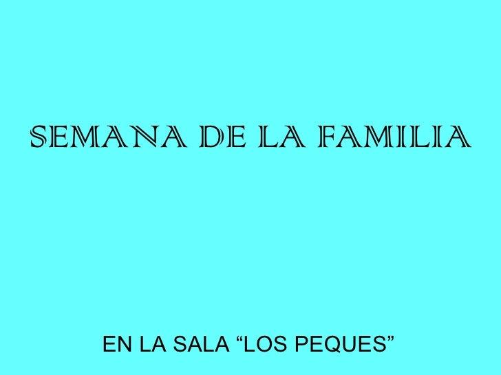 "SEMANA DE LA FAMILIA EN LA SALA ""LOS PEQUES"""