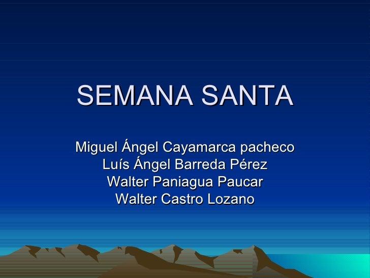 SEMANA SANTA Miguel Ángel Cayamarca pacheco Luís Ángel Barreda Pérez Walter Paniagua Paucar Walter Castro Lozano