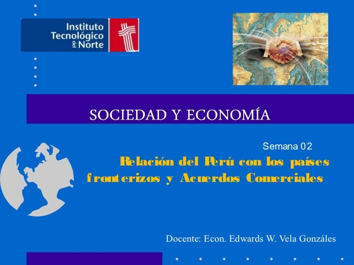 Semana 02      Relación del Perú con los paísesf ronterizos y Acuerdos Comerciales            Docente: Econ. Edwards W. Ve...