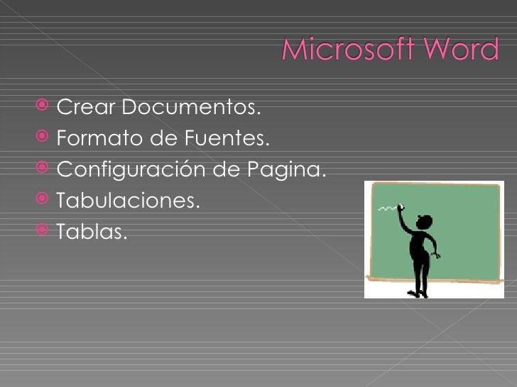 <ul><li>Crear Documentos. </li></ul><ul><li>Formato de Fuentes. </li></ul><ul><li>Configuración de Pagina. </li></ul><ul><...