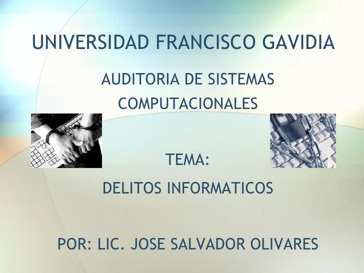 UNIVERSIDAD FRANCISCO GAVIDIA       AUDITORIA DE SISTEMAS         COMPUTACIONALES               TEMA:       DELITOS INFORM...