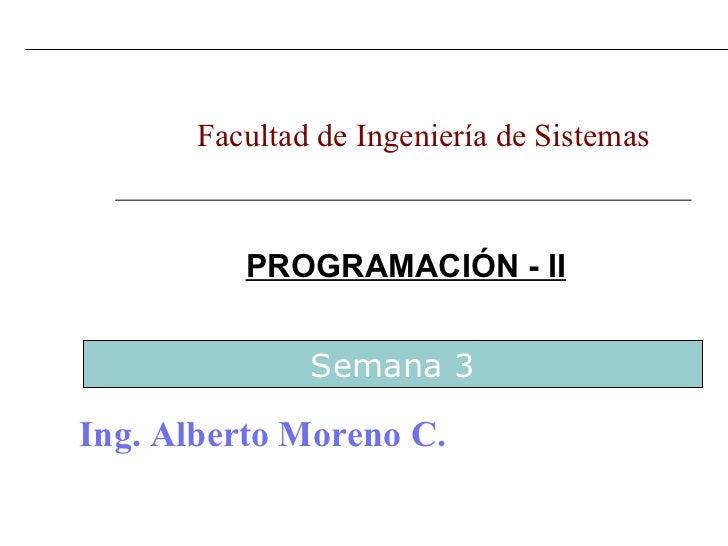 PROGRAMACIÓN - II Facultad de Ingeniería de Sistemas  Ing. Alberto Moreno C. Semana 3