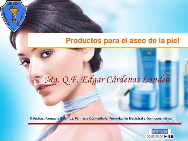 Productos para el aseo de la piel        Mg. Q.F. Edgar Cárdenas LandeoCátedras: Farmacia Galénica, Farmacia Comunitaria, ...