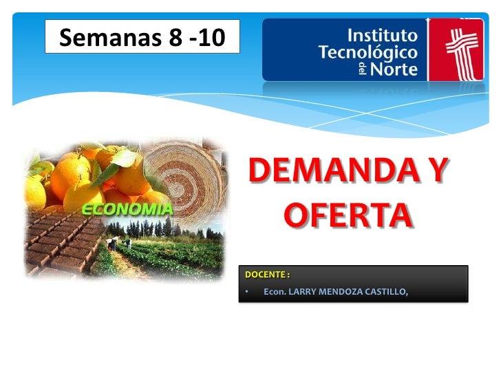 Semanas 8 -10                DEMANDA Y                  OFERTA                DOCENTE :                •   Econ. LARRY MEN...