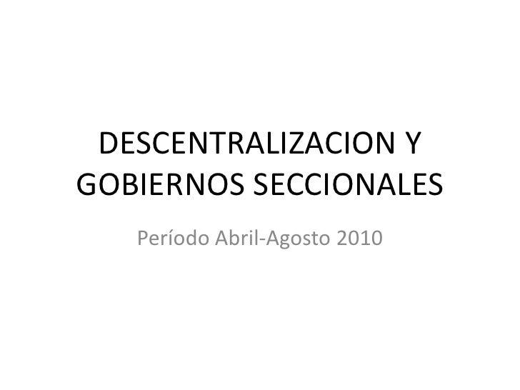 DESCENTRALIZACION Y GOBIERNOS SECCIONALES<br />Período Abril-Agosto 2010<br />