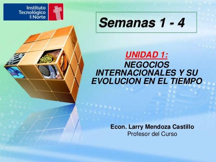Semanas 1 - 4<br />UNIDAD 1:<br />NEGOCIOS INTERNACIONALES Y SU EVOLUCION EN EL TIEMPO<br />Econ. Larry Mendoza Castillo<b...