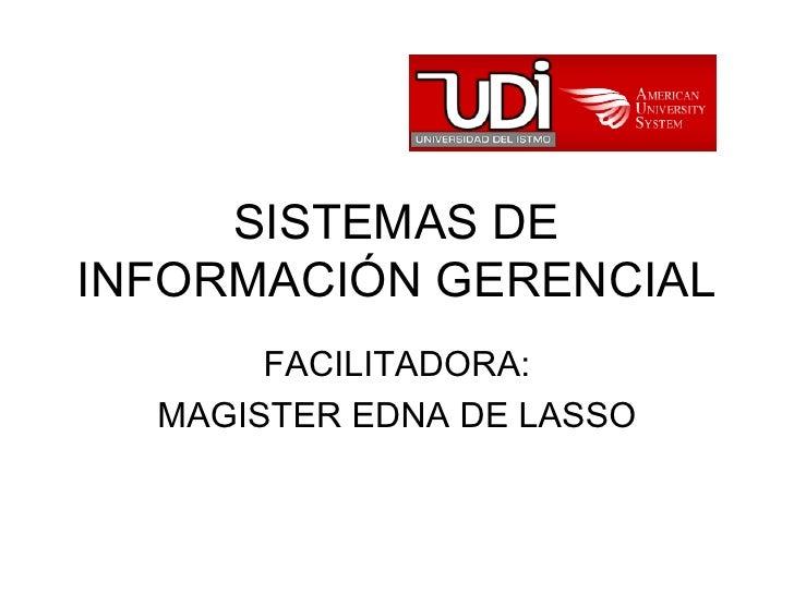 SISTEMAS DE INFORMACIÓN GERENCIAL FACILITADORA: MAGISTER EDNA DE LASSO
