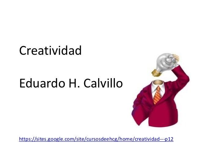 CreatividadEduardo H. Calvillohttps://sites.google.com/site/cursosdeehcg/home/creatividad---p12