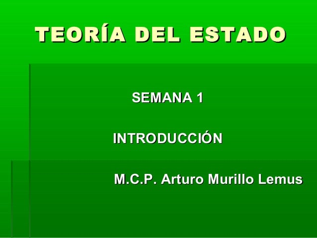 TEORÍA DEL ESTADO       SEMANA 1     INTRODUCCIÓN     M.C.P. Arturo Murillo Lemus