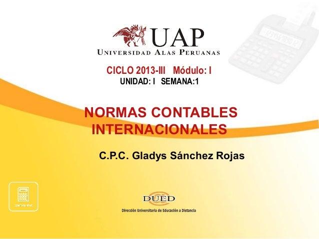 CICLO 2013-III Módulo: I UNIDAD: I SEMANA:1  NORMAS CONTABLES INTERNACIONALES C.P.C. Gladys Sánchez Rojas