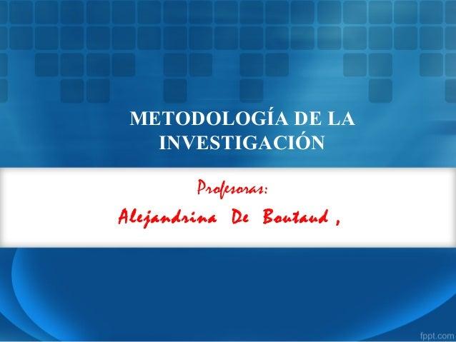 Profesoras: Alejandrina De Boutaud , METODOLOGÍA DE LA INVESTIGACIÓN