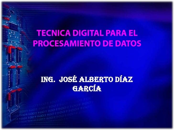TECNICA DIGITAL PARA EL PROCESAMIENTO DE DATOS<br />Ing.  José Alberto Díaz García<br />