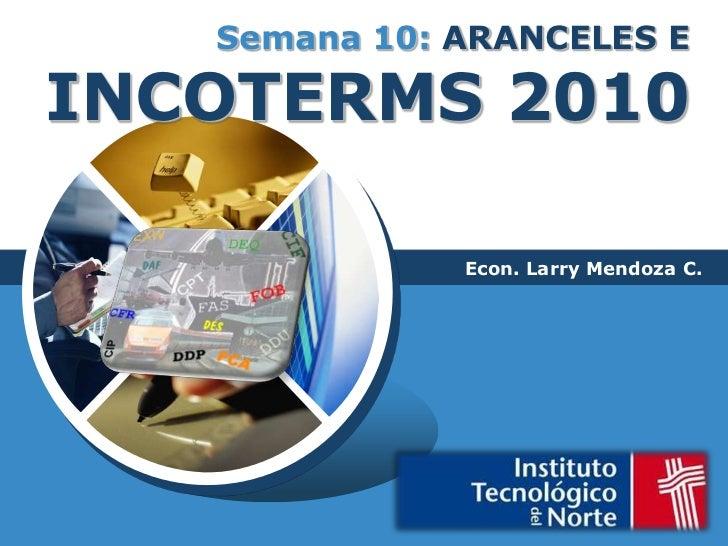 Semana 10: ARANCELES E INCOTERMS 2010<br />Econ. Larry Mendoza C.<br />
