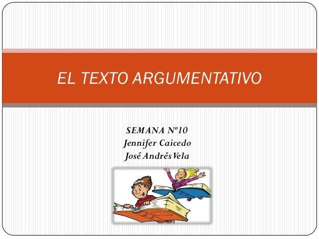 SEMANA Nº10  Jennifer Caicedo  José Andrés Vela  EL TEXTO ARGUMENTATIVO