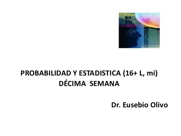 PROBABILIDAD Y ESTADISTICA (16+ L, mi)         DÉCIMA SEMANA                         Dr. Eusebio Olivo