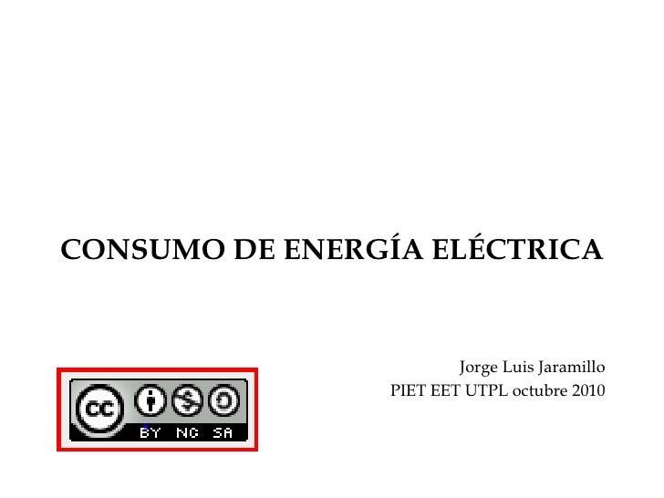 CONSUMO DE ENERGÍA ELÉCTRICA<br />Jorge Luis Jaramillo<br />PIET EET UTPL octubre 2010<br />