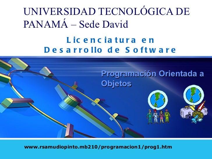 UNIVERSIDAD TECNOL Ó GICA DE PANAM Á  – Sede David www.rsamudiopinto.mb210/programacion1/prog1.htm Programación Orientada ...